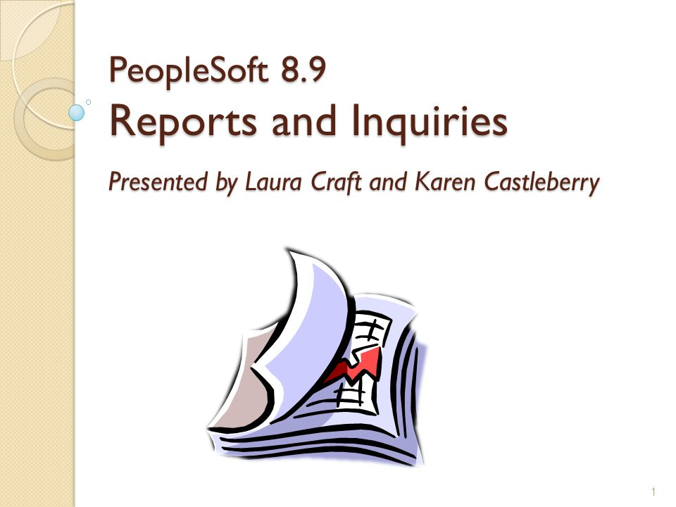 PeopleSoft 8.9 Reports and Inquiries Presented by Laura Craft and Karen Castleberry 1