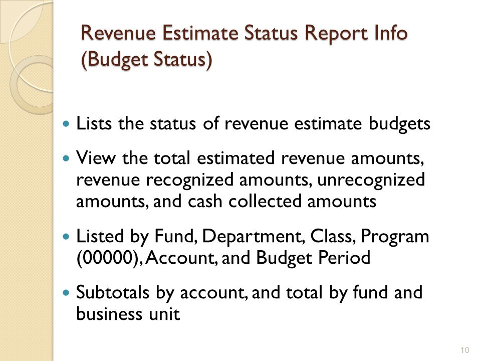 Revenue Estimate Status Report Info (Budget Status) Lists the status of revenue estimate budgets View the total estimated revenue amounts, revenue recognized amounts, unrecognized amounts, and cash collected amounts Listed by Fund, Department, Class, Program (00000), Account, and Budget Period Subtotals by account, and total by fund and business unit 10