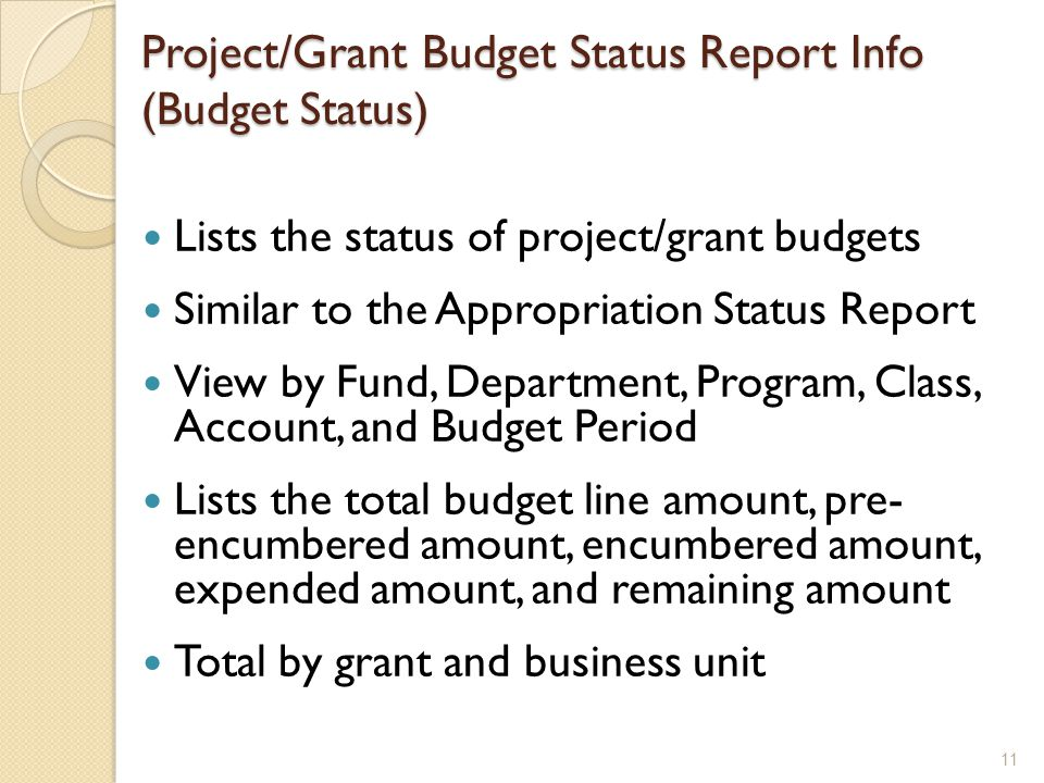 Project/Grant Budget Status Report Info (Budget Status) Lists the status of project/grant budgets Similar to the Appropriation Status Report View by Fund, Department, Program, Class, Account, and Budget Period Lists the total budget line amount, pre- encumbered amount, encumbered amount, expended amount, and remaining amount Total by grant and business unit 11