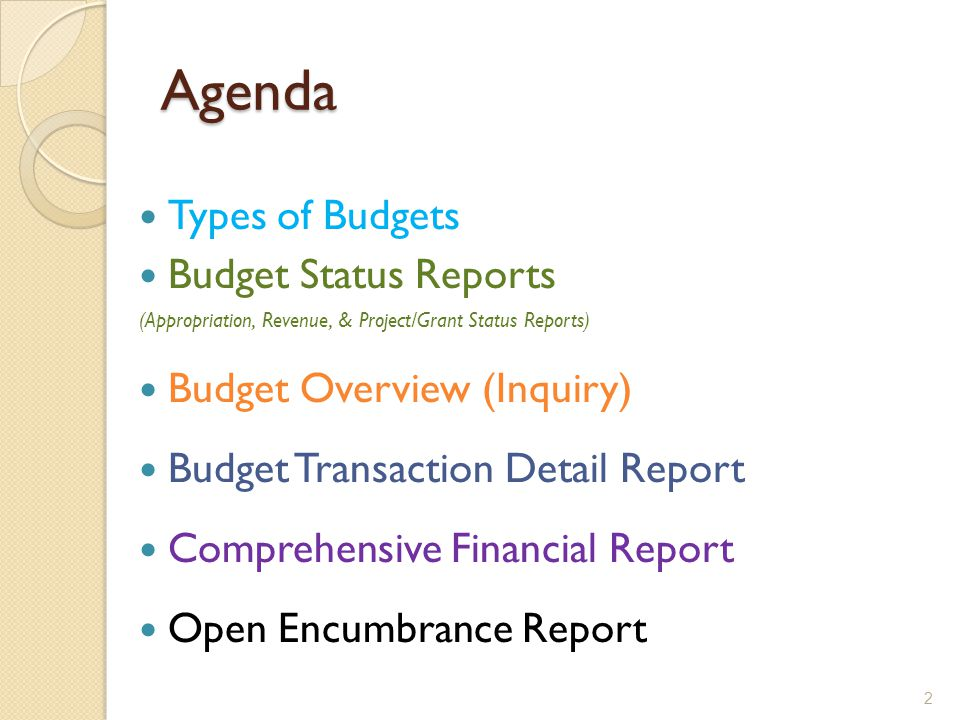 Agenda Types of Budgets Budget Status Reports (Appropriation, Revenue, & Project/Grant Status Reports) Budget Overview (Inquiry) Budget Transaction Detail Report Comprehensive Financial Report Open Encumbrance Report 2