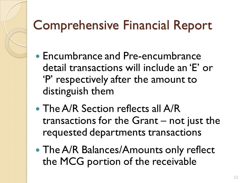 Comprehensive Financial Report Encumbrance and Pre-encumbrance detail transactions will include an 'E' or 'P' respectively after the amount to distinguish them The A/R Section reflects all A/R transactions for the Grant – not just the requested departments transactions The A/R Balances/Amounts only reflect the MCG portion of the receivable 33