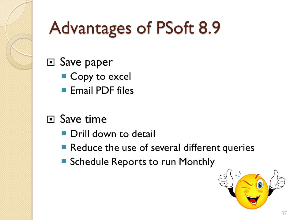Advantages of PSoft 8.9  Save paper  Copy to excel  Email PDF files  Save time  Drill down to detail  Reduce the use of several different queries  Schedule Reports to run Monthly 37