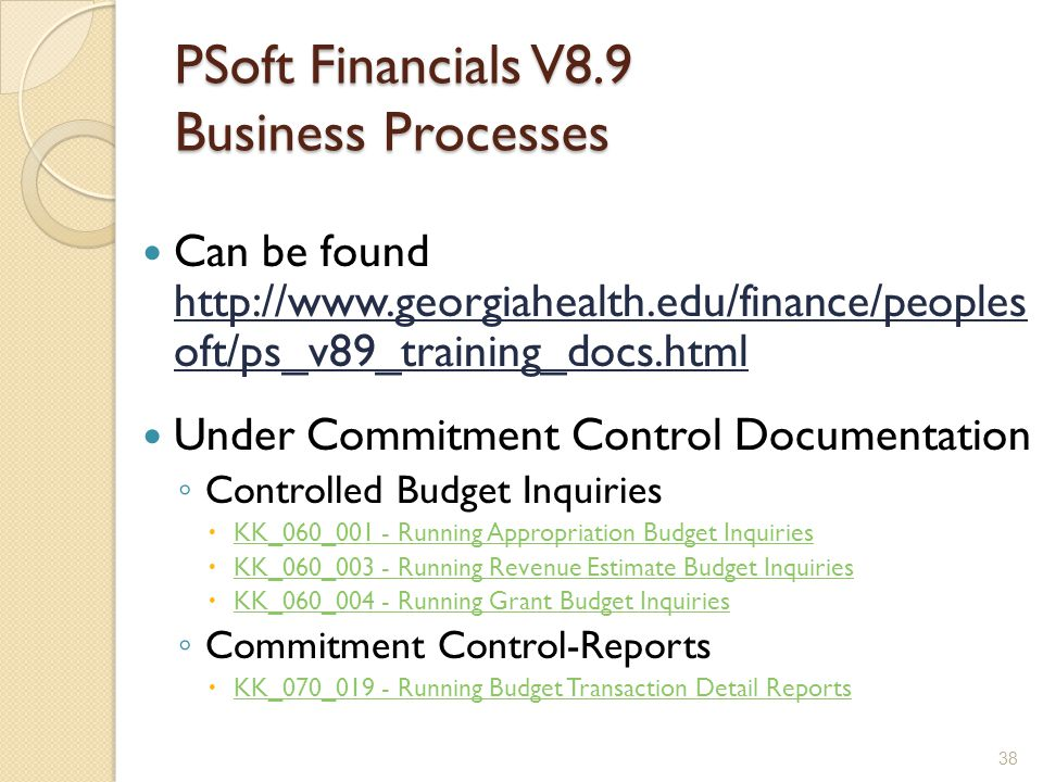 PSoft Financials V8.9 Business Processes Can be found http://www.georgiahealth.edu/finance/peoples oft/ps_v89_training_docs.html Under Commitment Control Documentation ◦ Controlled Budget Inquiries  KK_060_001 - Running Appropriation Budget Inquiries KK_060_001 - Running Appropriation Budget Inquiries  KK_060_003 - Running Revenue Estimate Budget Inquiries KK_060_003 - Running Revenue Estimate Budget Inquiries  KK_060_004 - Running Grant Budget Inquiries KK_060_004 - Running Grant Budget Inquiries ◦ Commitment Control-Reports  KK_070_019 - Running Budget Transaction Detail Reports KK_070_019 - Running Budget Transaction Detail Reports 38