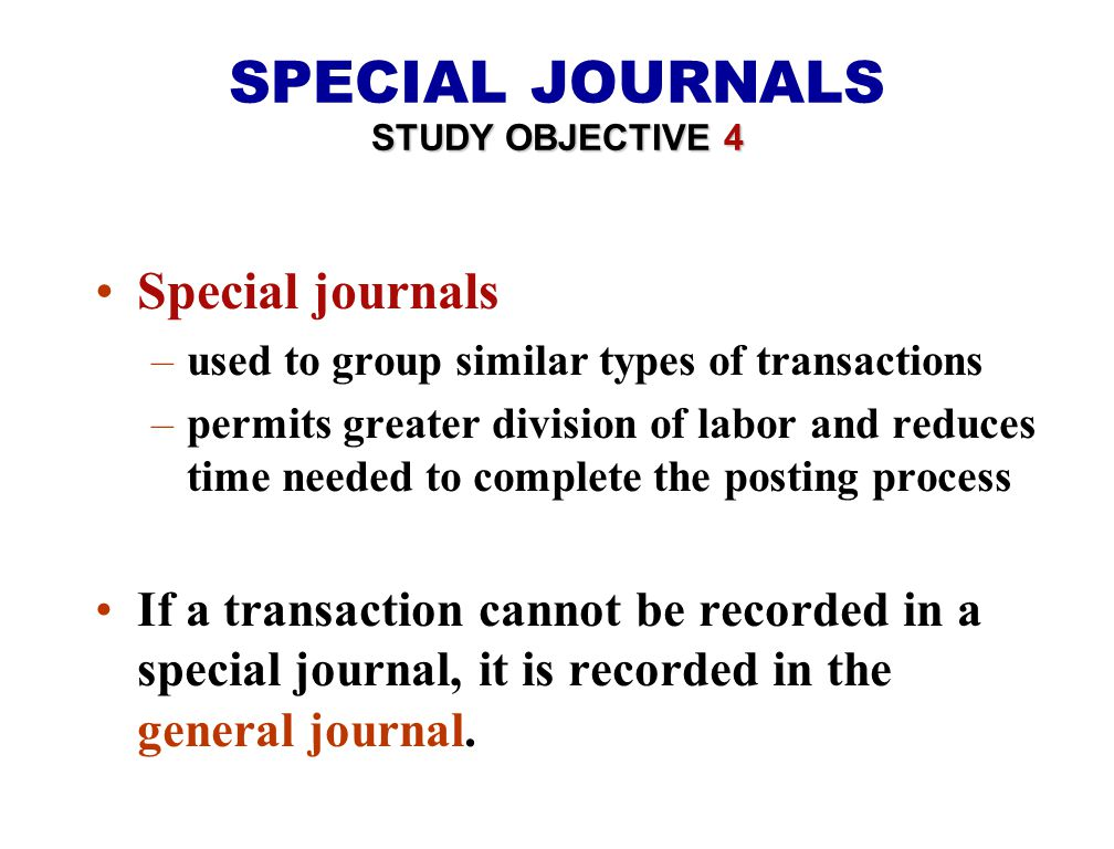 Special journals –used to group similar types of transactions –permits greater division of labor and reduces time needed to complete the posting process If a transaction cannot be recorded in a special journal, it is recorded in the general journal.
