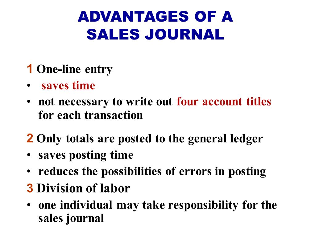 1 One-line entry saves time not necessary to write out four account titles for each transaction 2 Only totals are posted to the general ledger saves posting time reduces the possibilities of errors in posting 3 Division of labor one individual may take responsibility for the sales journal ADVANTAGES OF A SALES JOURNAL