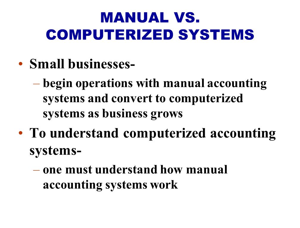 Small businesses- –begin operations with manual accounting systems and convert to computerized systems as business grows To understand computerized accounting systems- –one must understand how manual accounting systems work MANUAL VS.