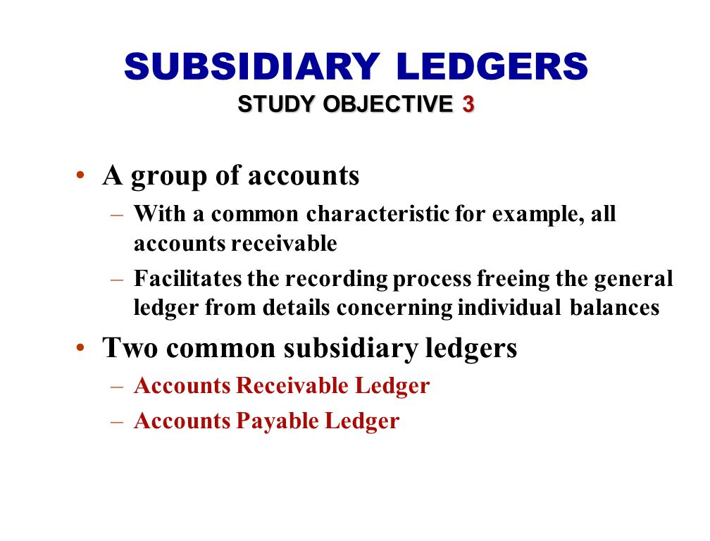 A group of accounts –With a common characteristic for example, all accounts receivable –Facilitates the recording process freeing the general ledger from details concerning individual balances Two common subsidiary ledgers –Accounts Receivable Ledger –Accounts Payable Ledger SUBSIDIARY LEDGERS STUDY OBJECTIVE 3