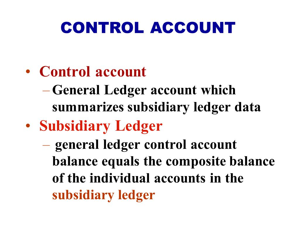 Control account –General Ledger account which summarizes subsidiary ledger data Subsidiary Ledger –general ledger control account balance equals the c