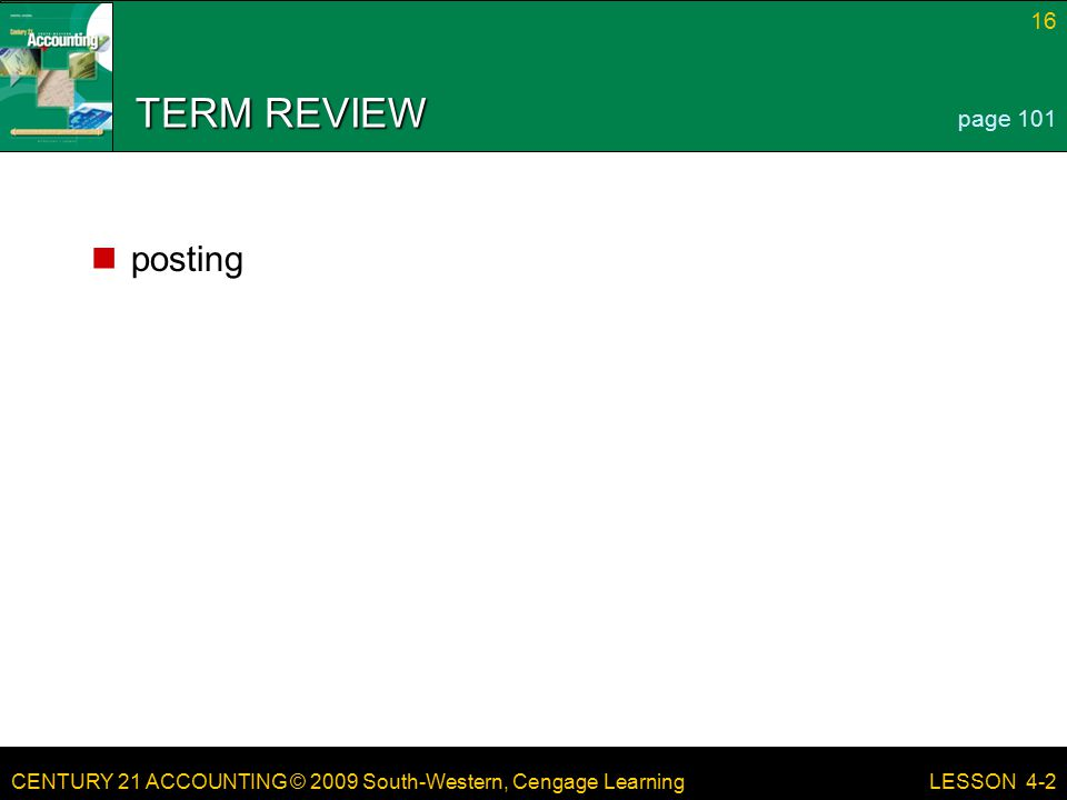 CENTURY 21 ACCOUNTING © 2009 South-Western, Cengage Learning 16 LESSON 4-2 TERM REVIEW posting page 101
