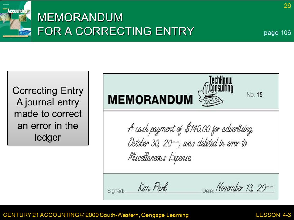 CENTURY 21 ACCOUNTING © 2009 South-Western, Cengage Learning 26 LESSON 4-3 MEMORANDUM FOR A CORRECTING ENTRY page 106 Correcting Entry A journal entry made to correct an error in the ledger Correcting Entry A journal entry made to correct an error in the ledger