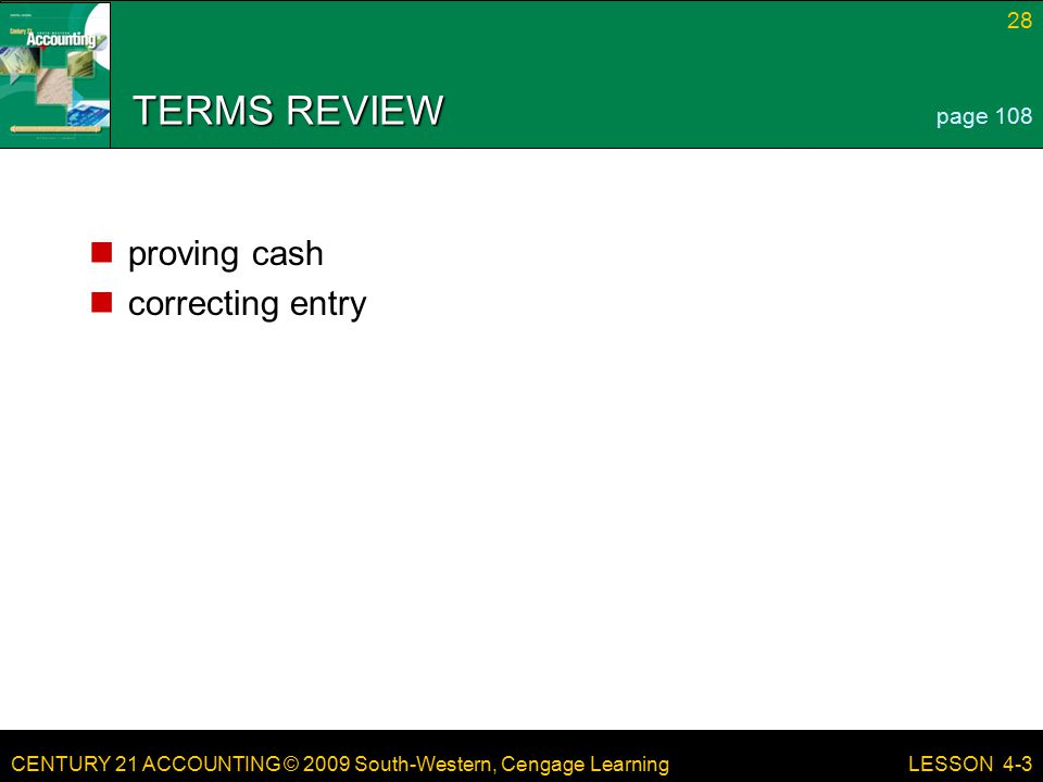 CENTURY 21 ACCOUNTING © 2009 South-Western, Cengage Learning 28 LESSON 4-3 TERMS REVIEW proving cash correcting entry page 108