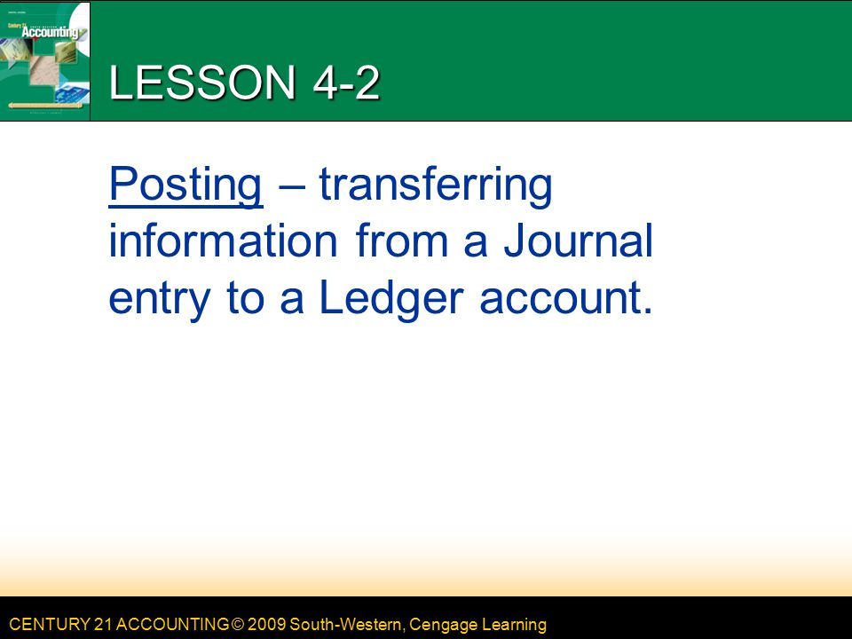 CENTURY 21 ACCOUNTING © 2009 South-Western, Cengage Learning LESSON 4-2 Posting – transferring information from a Journal entry to a Ledger account.