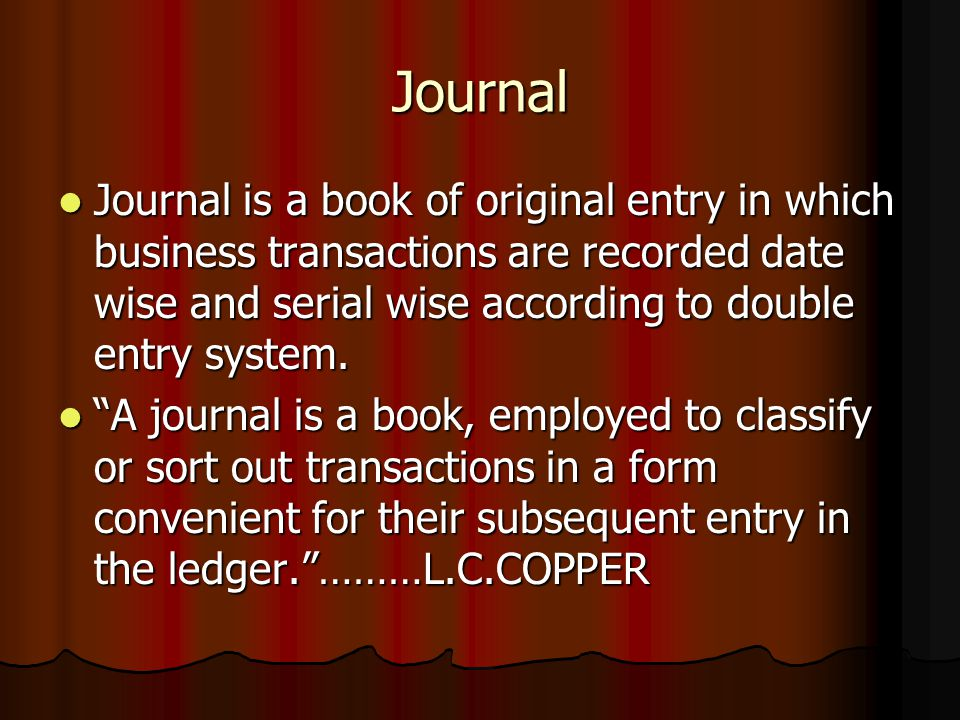Journal Journal is a book of original entry in which business transactions are recorded date wise and serial wise according to double entry system. Jo