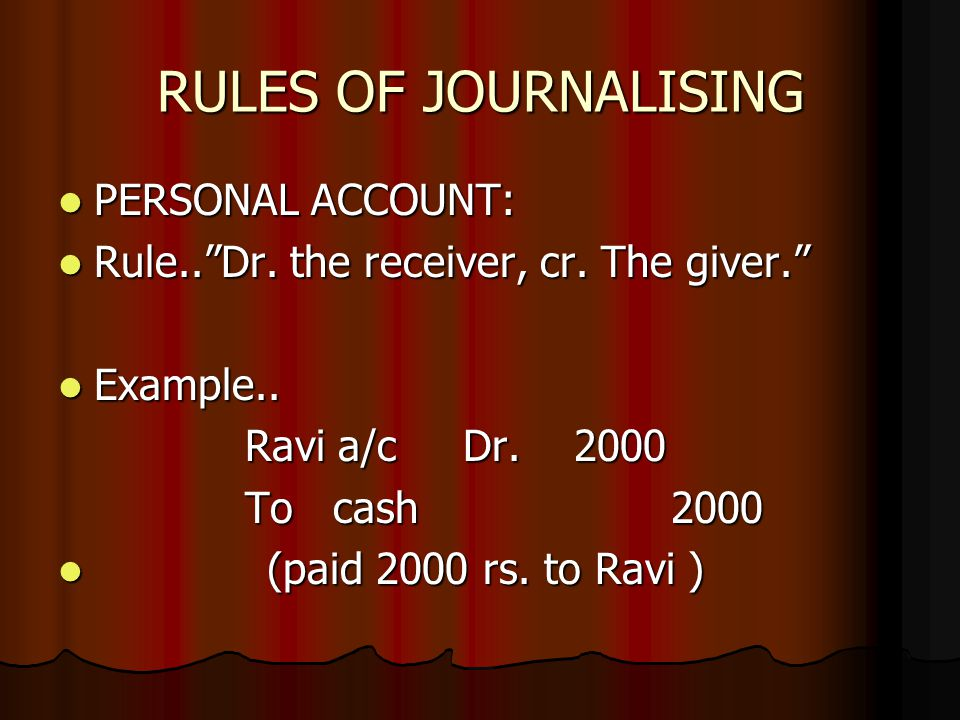 "RULES OF JOURNALISING PERSONAL ACCOUNT: PERSONAL ACCOUNT: Rule..""Dr. the receiver, cr. The giver."" Rule..""Dr. the receiver, cr. The giver."" Example.."