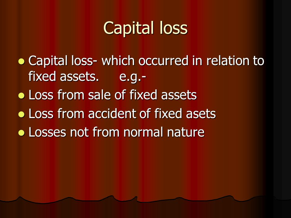 Capital loss Capital loss- which occurred in relation to fixed assets. e.g.- Capital loss- which occurred in relation to fixed assets. e.g.- Loss from