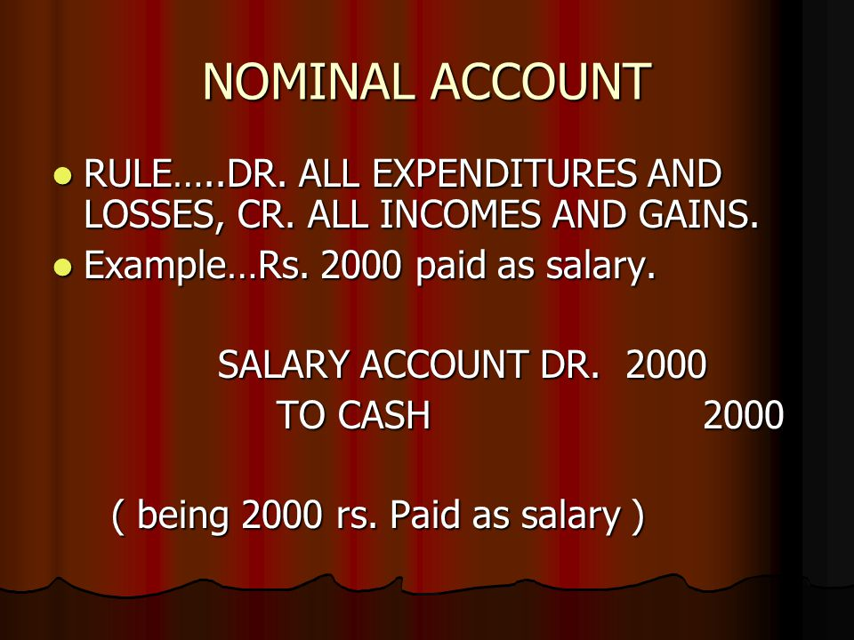 NOMINAL ACCOUNT RULE…..DR. ALL EXPENDITURES AND LOSSES, CR. ALL INCOMES AND GAINS. RULE…..DR. ALL EXPENDITURES AND LOSSES, CR. ALL INCOMES AND GAINS.