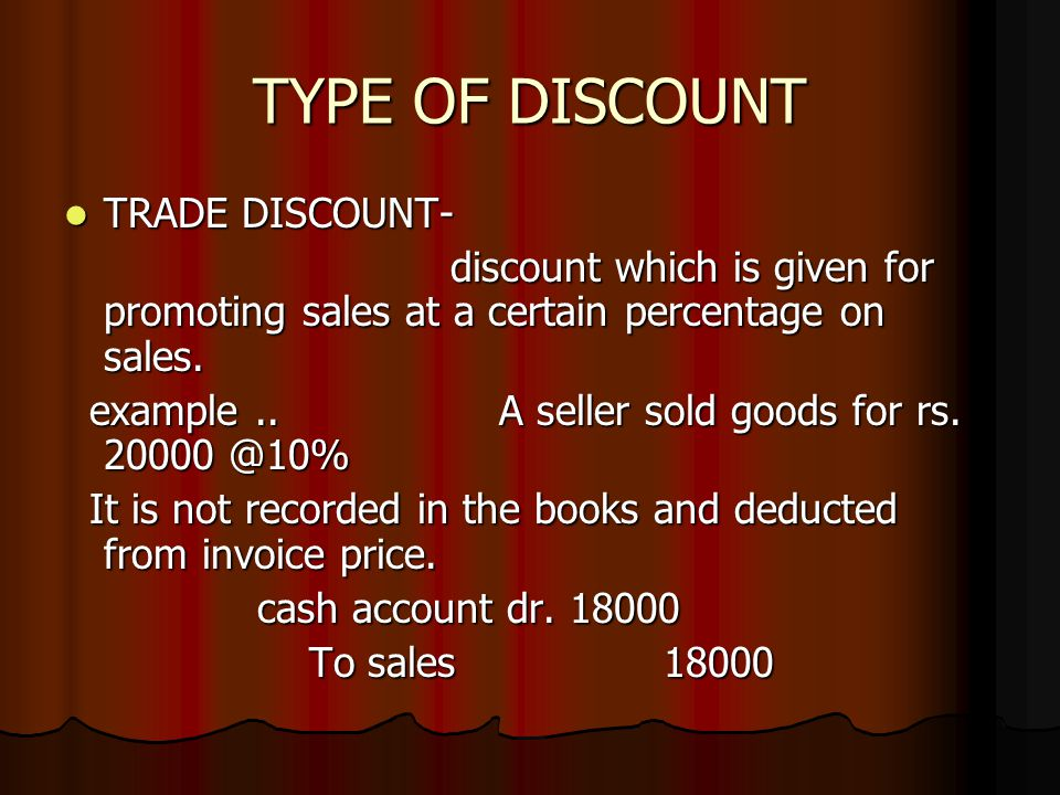 TYPE OF DISCOUNT TRADE DISCOUNT- TRADE DISCOUNT- discount which is given for promoting sales at a certain percentage on sales. discount which is given