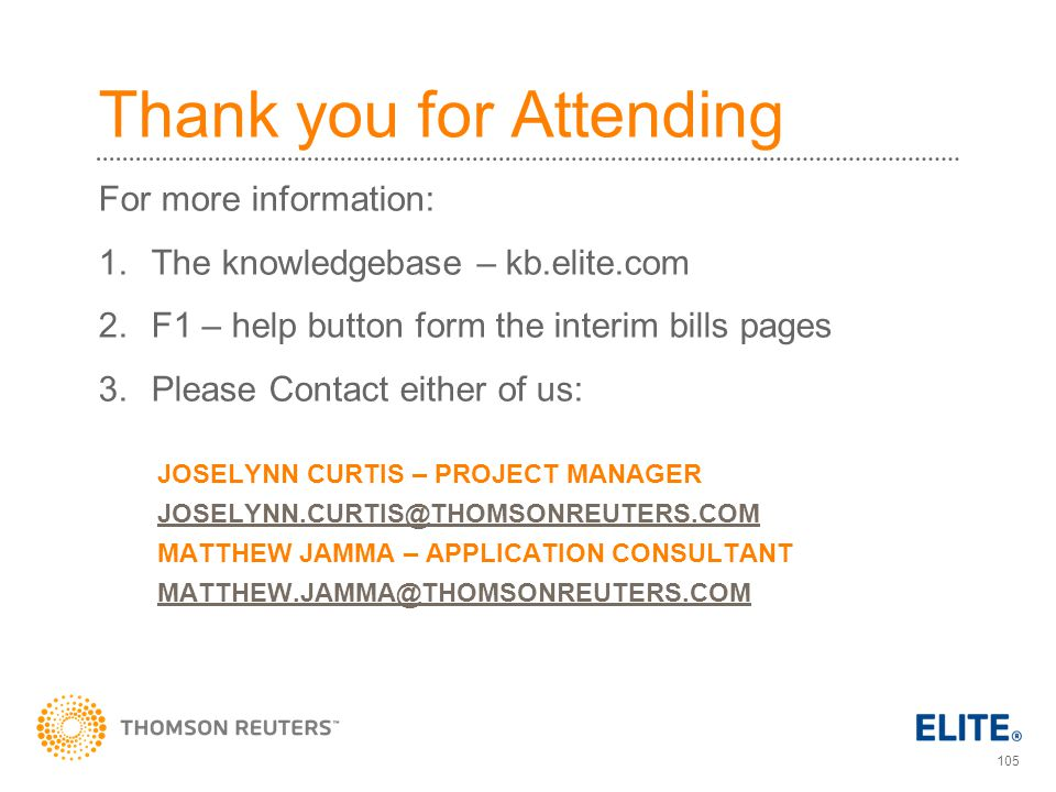 105 Thank you for Attending For more information: 1.The knowledgebase – kb.elite.com 2.F1 – help button form the interim bills pages 3.Please Contact either of us: JOSELYNN CURTIS – PROJECT MANAGER JOSELYNN.CURTIS@THOMSONREUTERS.COM MATTHEW JAMMA – APPLICATION CONSULTANT MATTHEW.JAMMA@THOMSONREUTERS.COM