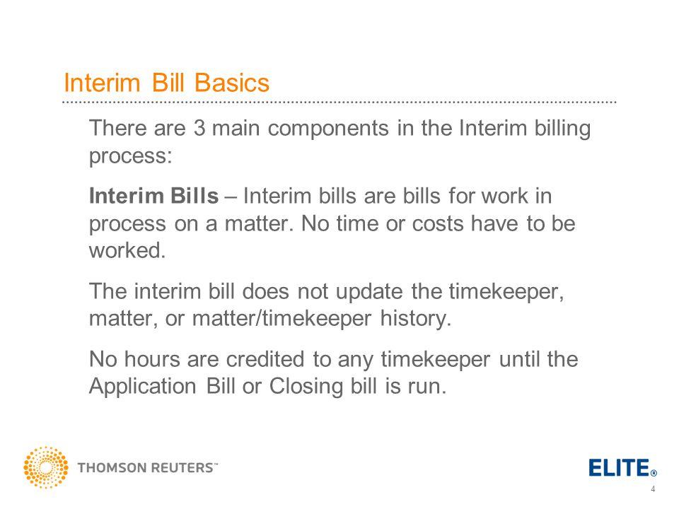 4 Interim Bill Basics There are 3 main components in the Interim billing process: Interim Bills – Interim bills are bills for work in process on a matter.