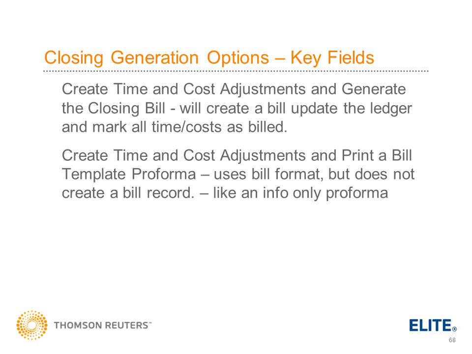68 Closing Generation Options – Key Fields Create Time and Cost Adjustments and Generate the Closing Bill - will create a bill update the ledger and mark all time/costs as billed.
