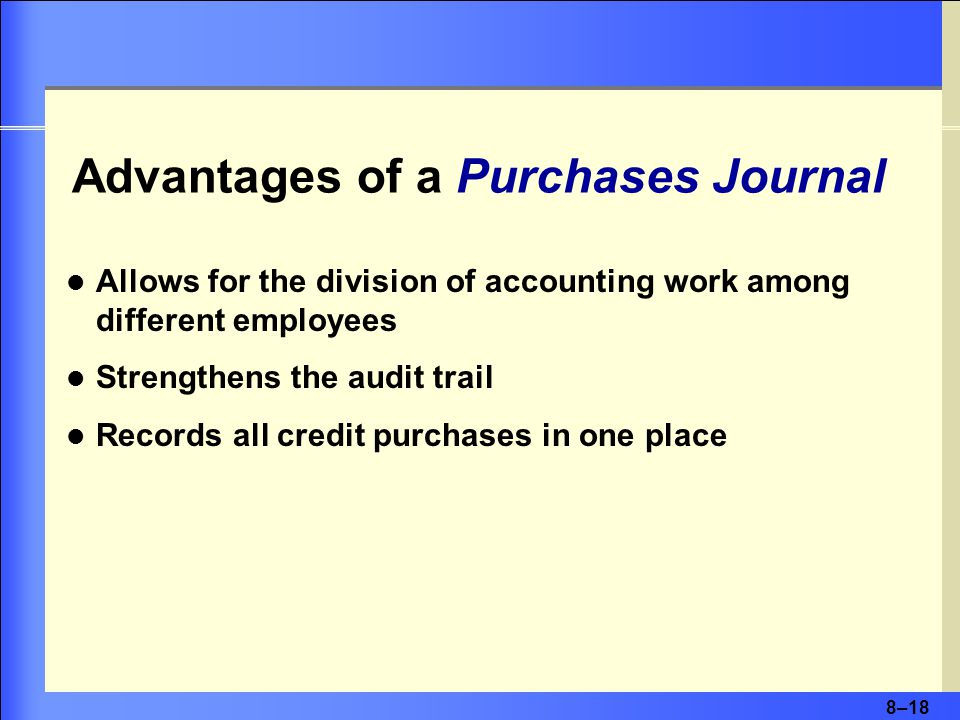 8–18 Advantages of a Purchases Journal Allows for the division of accounting work among different employees Strengthens the audit trail Records all credit purchases in one place