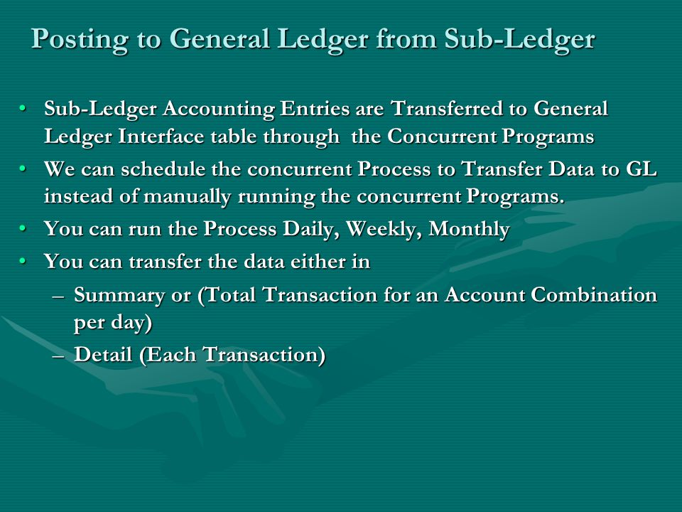 Posting to General Ledger from Sub-Ledger Sub-Ledger Accounting Entries are Transferred to General Ledger Interface table through the Concurrent ProgramsSub-Ledger Accounting Entries are Transferred to General Ledger Interface table through the Concurrent Programs We can schedule the concurrent Process to Transfer Data to GL instead of manually running the concurrent Programs.We can schedule the concurrent Process to Transfer Data to GL instead of manually running the concurrent Programs.