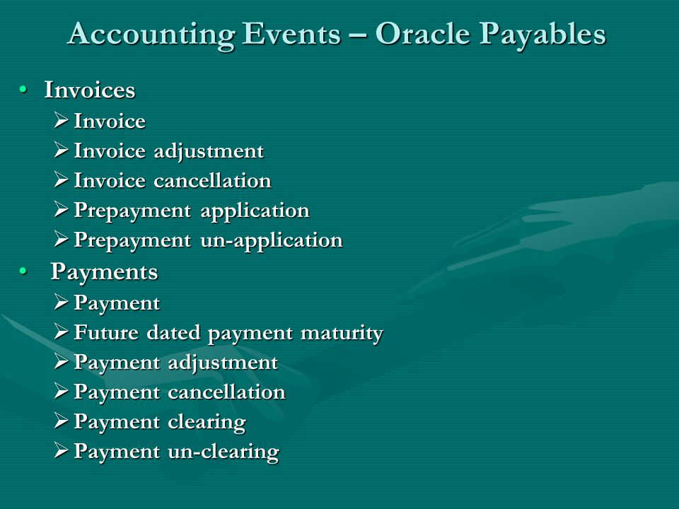 Accounting Events – Oracle Payables InvoicesInvoices  Invoice  Invoice adjustment  Invoice cancellation  Prepayment application  Prepayment un-application Payments Payments  Payment  Future dated payment maturity  Payment adjustment  Payment cancellation  Payment clearing  Payment un-clearing