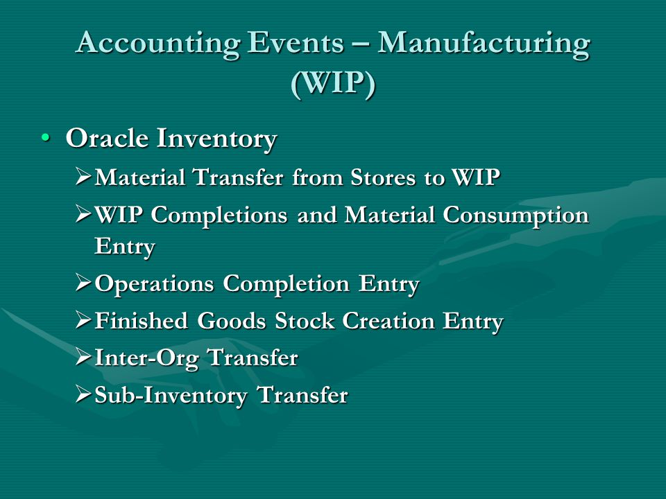 Accounting Events – Manufacturing (WIP) Oracle InventoryOracle Inventory  Material Transfer from Stores to WIP  WIP Completions and Material Consumption Entry  Operations Completion Entry  Finished Goods Stock Creation Entry  Inter-Org Transfer  Sub-Inventory Transfer