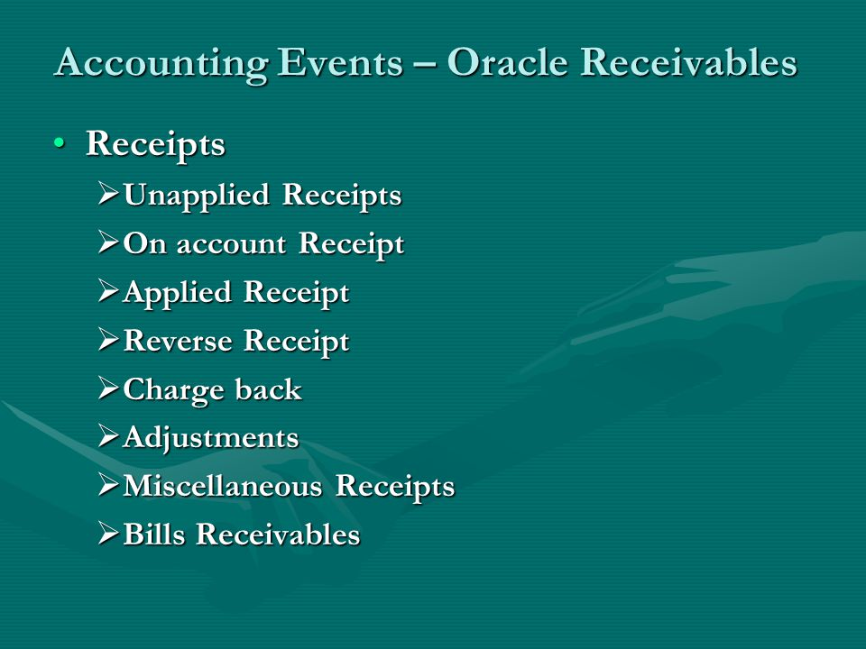Accounting Events – Oracle Receivables ReceiptsReceipts  Unapplied Receipts  On account Receipt  Applied Receipt  Reverse Receipt  Charge back  Adjustments  Miscellaneous Receipts  Bills Receivables