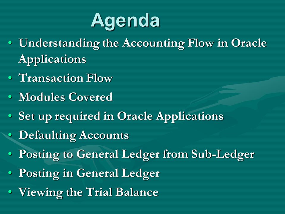 Agenda Understanding the Accounting Flow in Oracle ApplicationsUnderstanding the Accounting Flow in Oracle Applications Transaction FlowTransaction Flow Modules CoveredModules Covered Set up required in Oracle ApplicationsSet up required in Oracle Applications Defaulting AccountsDefaulting Accounts Posting to General Ledger from Sub-LedgerPosting to General Ledger from Sub-Ledger Posting in General LedgerPosting in General Ledger Viewing the Trial BalanceViewing the Trial Balance