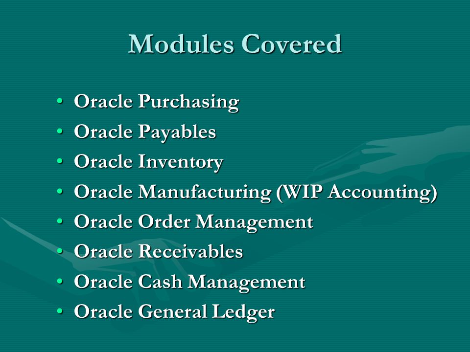 Modules Covered Oracle PurchasingOracle Purchasing Oracle PayablesOracle Payables Oracle InventoryOracle Inventory Oracle Manufacturing (WIP Accounting)Oracle Manufacturing (WIP Accounting) Oracle Order ManagementOracle Order Management Oracle ReceivablesOracle Receivables Oracle Cash ManagementOracle Cash Management Oracle General LedgerOracle General Ledger