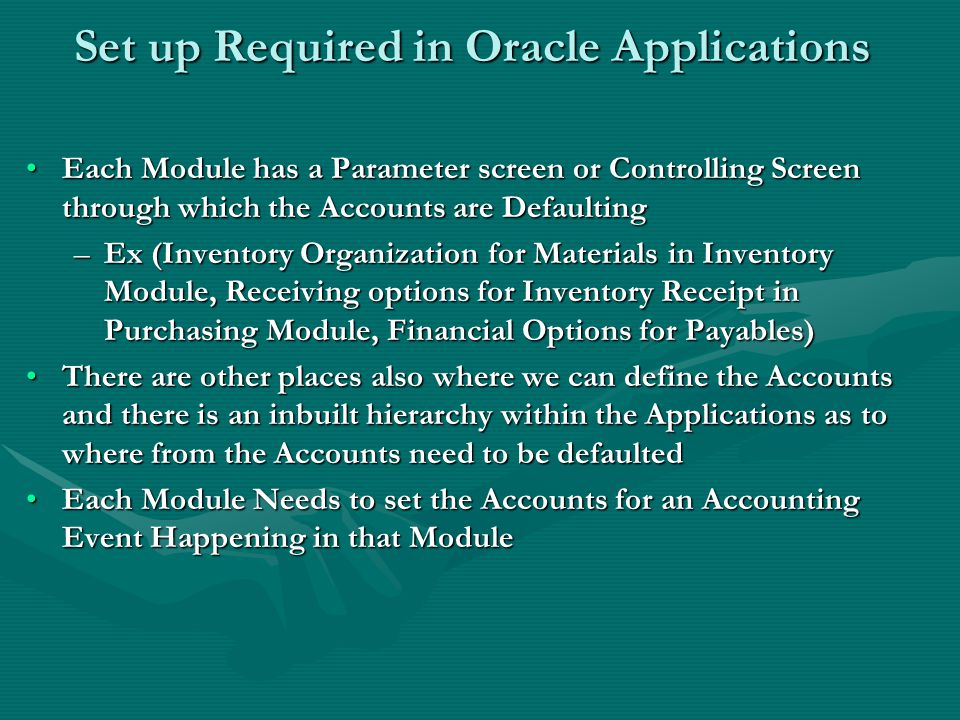 Set up Required in Oracle Applications Each Module has a Parameter screen or Controlling Screen through which the Accounts are DefaultingEach Module has a Parameter screen or Controlling Screen through which the Accounts are Defaulting –Ex (Inventory Organization for Materials in Inventory Module, Receiving options for Inventory Receipt in Purchasing Module, Financial Options for Payables) There are other places also where we can define the Accounts and there is an inbuilt hierarchy within the Applications as to where from the Accounts need to be defaultedThere are other places also where we can define the Accounts and there is an inbuilt hierarchy within the Applications as to where from the Accounts need to be defaulted Each Module Needs to set the Accounts for an Accounting Event Happening in that ModuleEach Module Needs to set the Accounts for an Accounting Event Happening in that Module