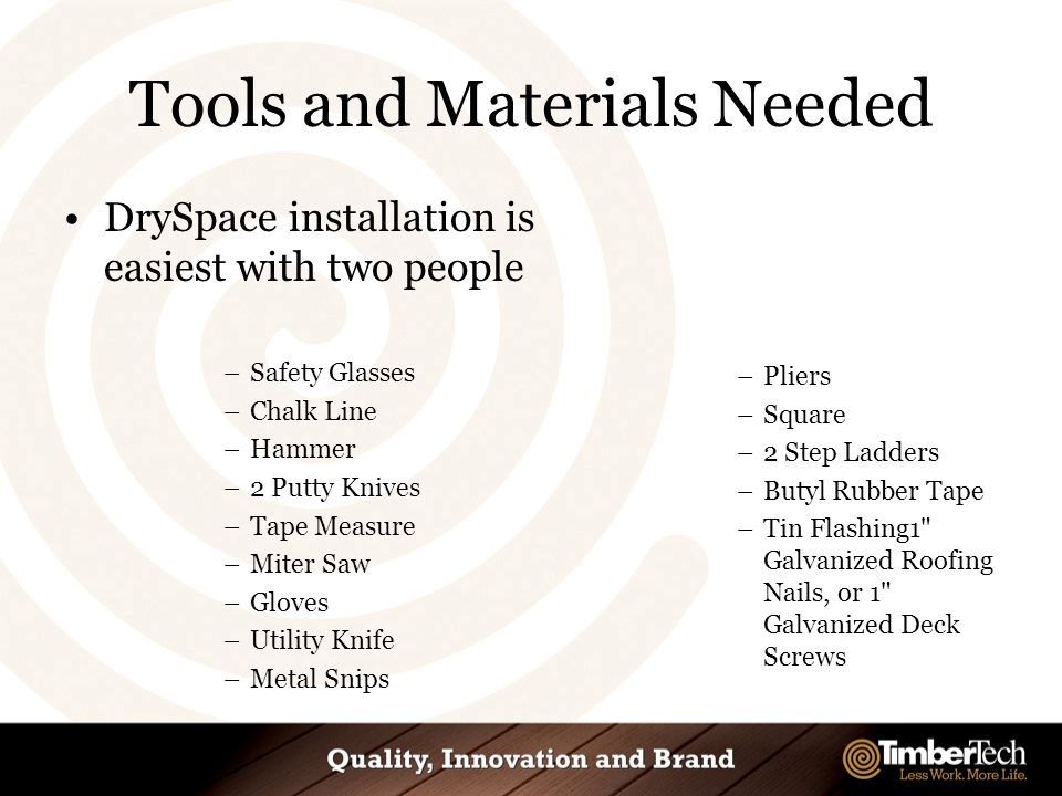 Tools and Materials Needed DrySpace installation is easiest with two people –Safety Glasses –Chalk Line –Hammer –2 Putty Knives –Tape Measure –Miter Saw –Gloves –Utility Knife –Metal Snips –Pliers –Square –2 Step Ladders –Butyl Rubber Tape –Tin Flashing1 Galvanized Roofing Nails, or 1 Galvanized Deck Screws