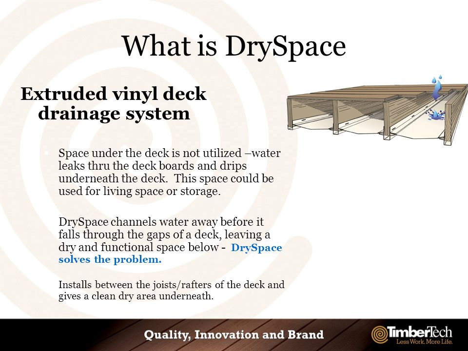 What is DrySpace Extruded vinyl deck drainage system  Space under the deck is not utilized –water leaks thru the deck boards and drips underneath the deck.