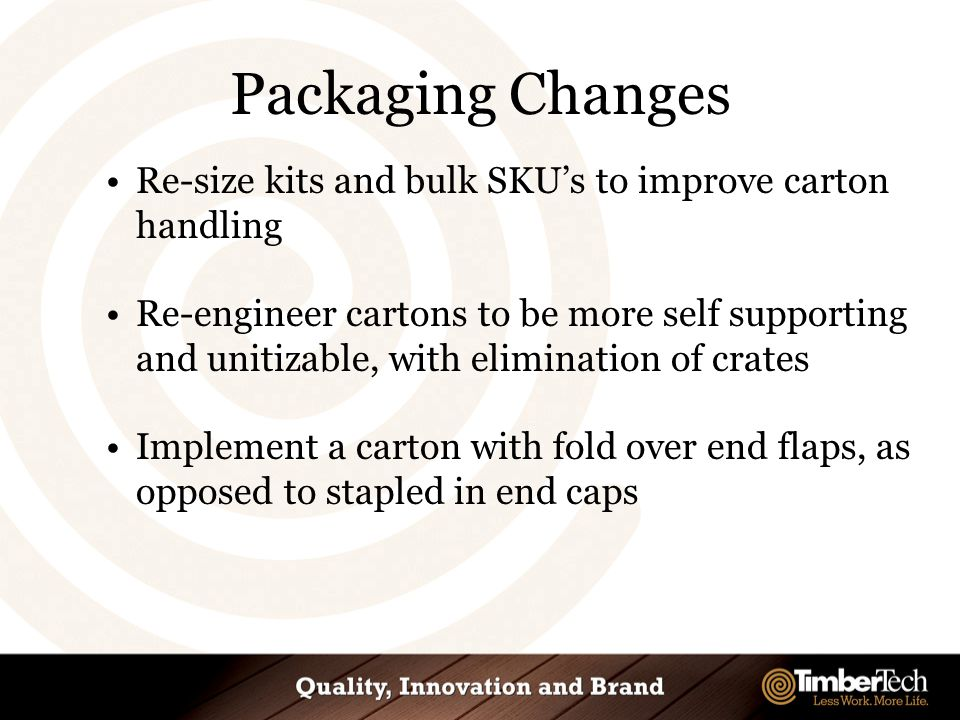 Packaging Changes Re-size kits and bulk SKU's to improve carton handling Re-engineer cartons to be more self supporting and unitizable, with elimination of crates Implement a carton with fold over end flaps, as opposed to stapled in end caps