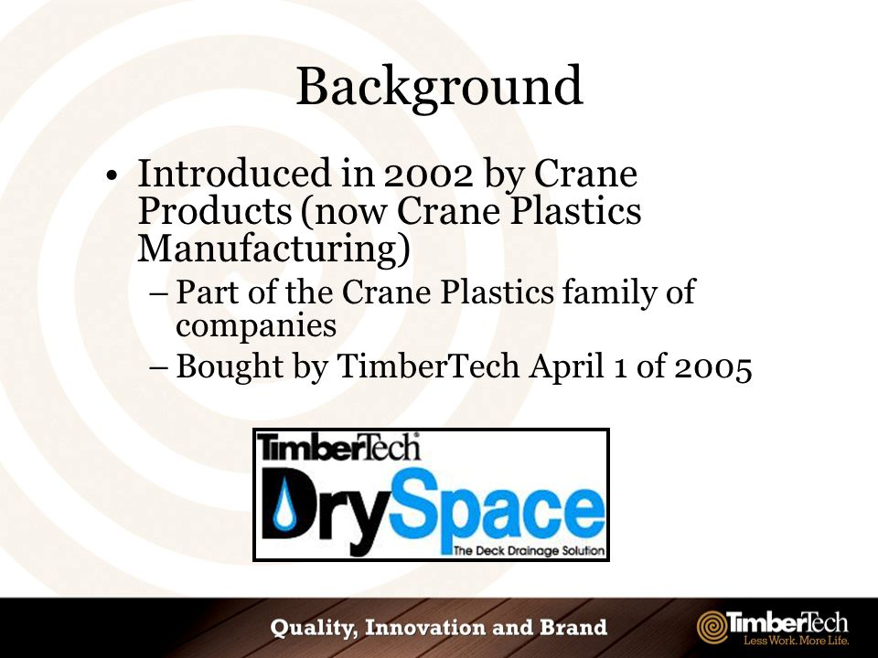 Introduced in 2002 by Crane Products (now Crane Plastics Manufacturing) –Part of the Crane Plastics family of companies –Bought by TimberTech April 1 of 2005 Background
