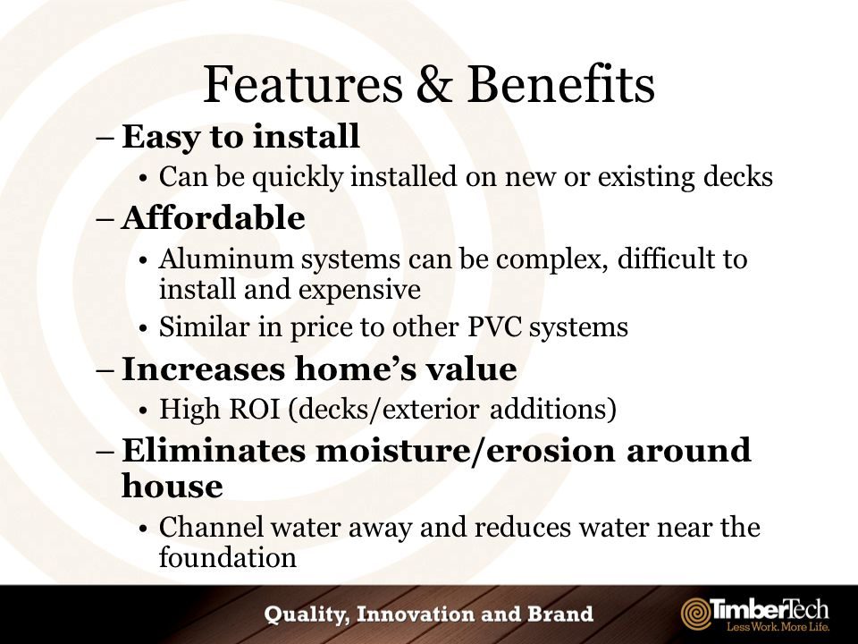 Features & Benefits –Easy to install Can be quickly installed on new or existing decks –Affordable Aluminum systems can be complex, difficult to install and expensive Similar in price to other PVC systems –Increases home's value High ROI (decks/exterior additions) –Eliminates moisture/erosion around house Channel water away and reduces water near the foundation