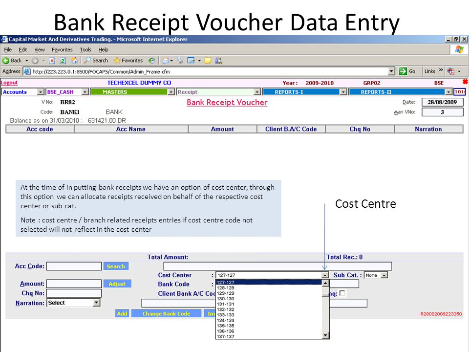 Bank Receipt Voucher Data Entry Cost Centre At the time of in putting bank receipts we have an option of cost center, through this option we can allocate receipts received on behalf of the respective cost center or sub cat.