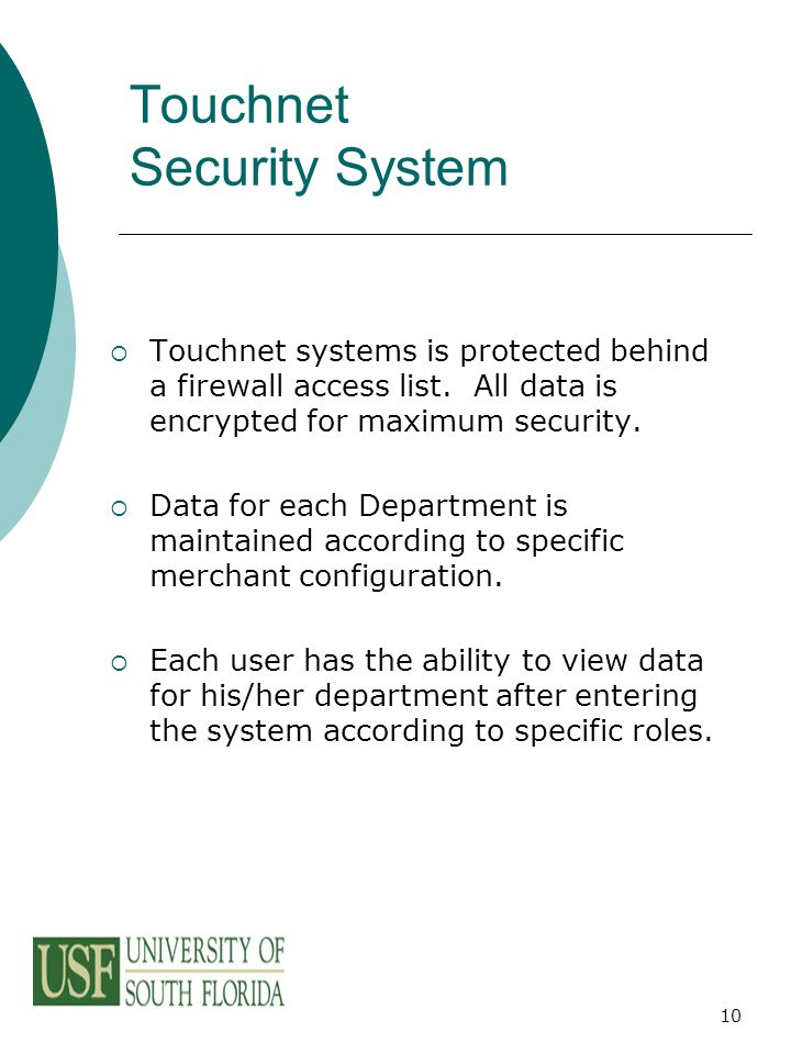 10 Touchnet Security System  Touchnet systems is protected behind a firewall access list. All data is encrypted for maximum security.  Data for each
