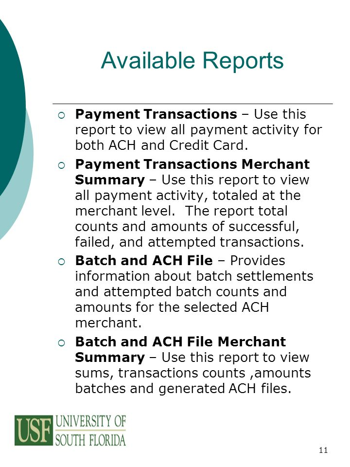 11 Available Reports  Payment Transactions – Use this report to view all payment activity for both ACH and Credit Card.  Payment Transactions Mercha