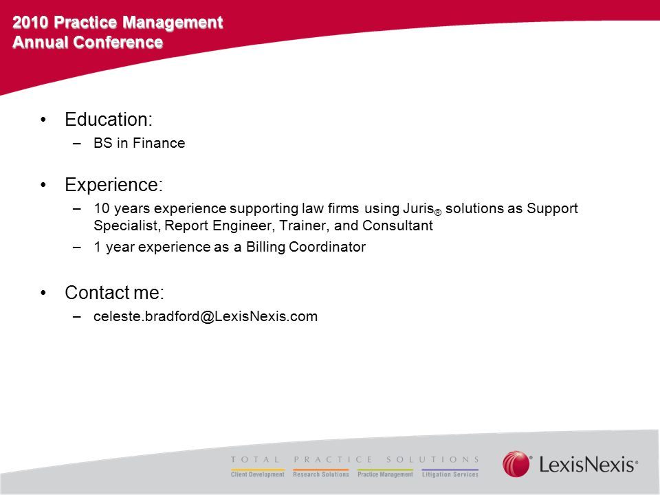 2010 Practice Management Annual Conference Education: –BS in Finance Experience: –10 years experience supporting law firms using Juris ® solutions as