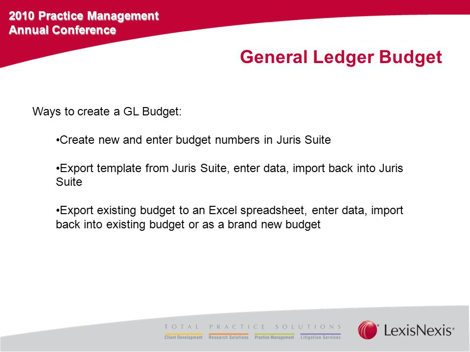 2010 Practice Management Annual Conference General Ledger Budget Ways to create a GL Budget: Create new and enter budget numbers in Juris Suite Export