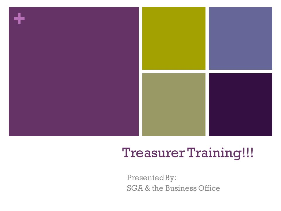 + Treasurer Training!!! Presented By: SGA & the Business Office