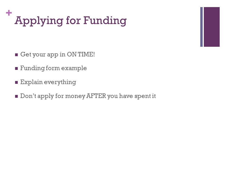 + Applying for Funding Get your app in ON TIME! Funding form example Explain everything Don't apply for money AFTER you have spent it