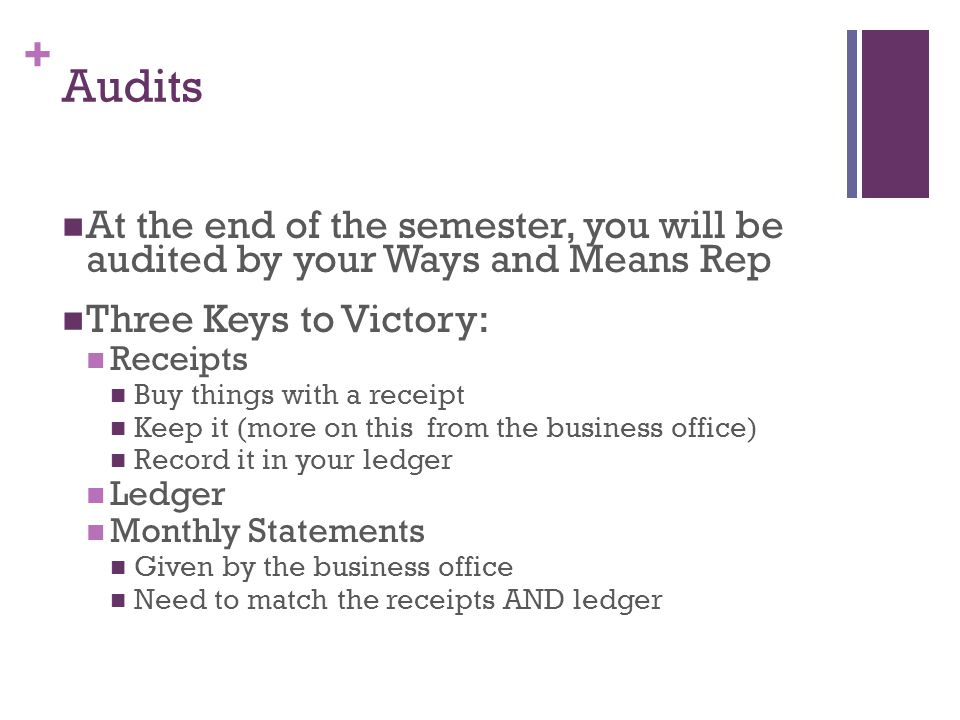 + Audits At the end of the semester, you will be audited by your Ways and Means Rep Three Keys to Victory: Receipts Buy things with a receipt Keep it (more on this from the business office) Record it in your ledger Ledger Monthly Statements Given by the business office Need to match the receipts AND ledger