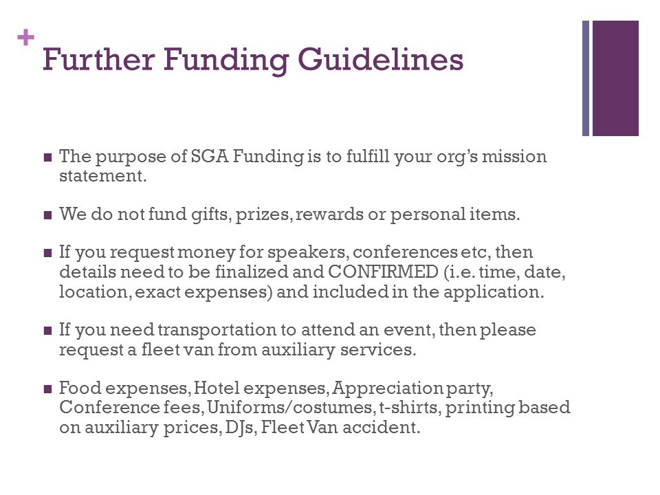 + Further Funding Guidelines The purpose of SGA Funding is to fulfill your org's mission statement. We do not fund gifts, prizes, rewards or personal