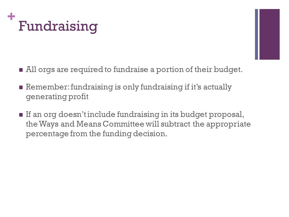 + Fundraising All orgs are required to fundraise a portion of their budget. Remember: fundraising is only fundraising if it's actually generating prof