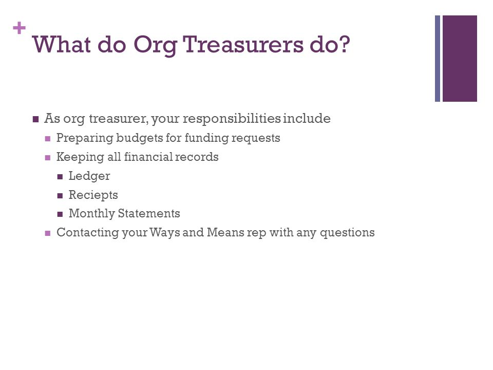 + What do Org Treasurers do? As org treasurer, your responsibilities include Preparing budgets for funding requests Keeping all financial records Ledg