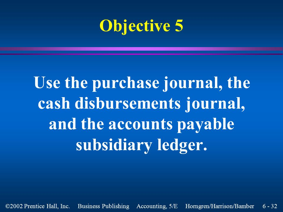 6 - 31 ©2002 Prentice Hall, Inc. Business Publishing Accounting, 5/E Horngren/Harrison/Bamber Cash Receipts Journal l Additional columns are provided