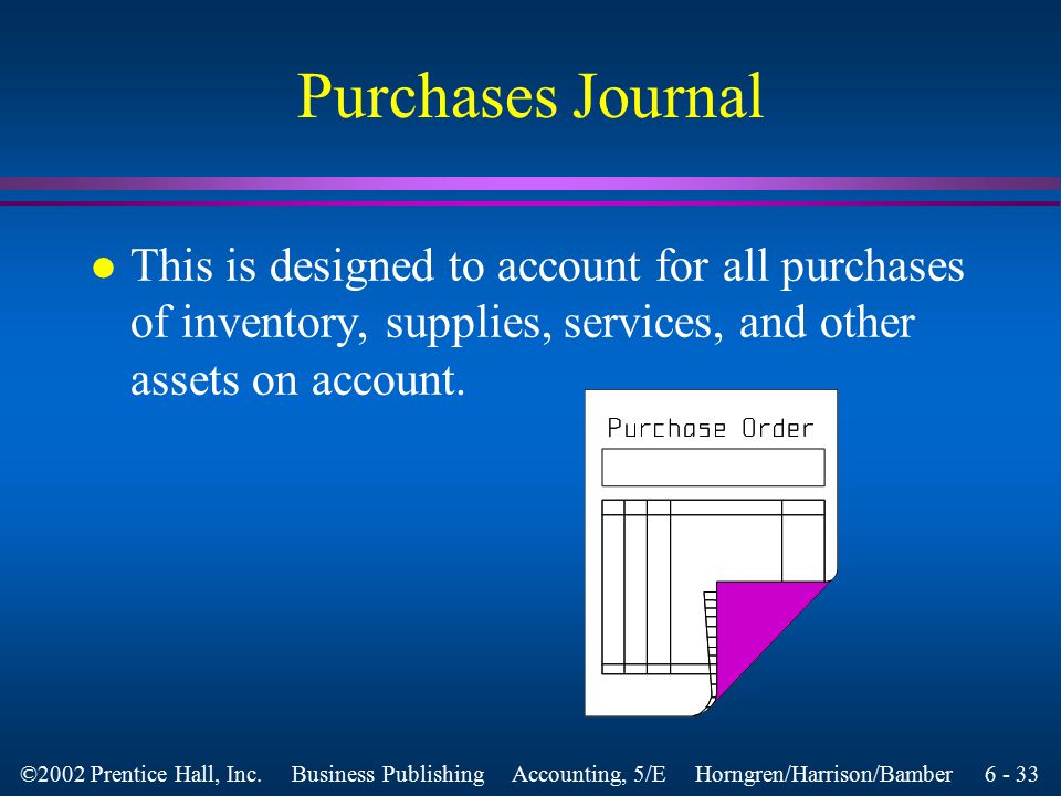 6 - 32 ©2002 Prentice Hall, Inc. Business Publishing Accounting, 5/E Horngren/Harrison/Bamber Objective 5 Use the purchase journal, the cash disbursem